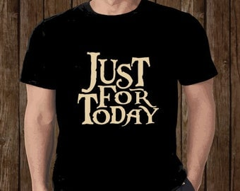 Just for Today  T-shirt Mens Ladies Sober Recovery AA NA 12 Step Gift