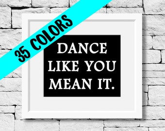 Dance Like You Mean It, Dance Quote, Dance Print, Dancer Quote, Dance Teacher, Dance Studio, Quotes for Dancers, Dancer Print, Dancing Print
