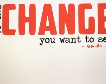 Be the CHANGE you want to see - Ghandi