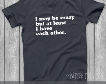 Funny Tshirt, Christmas Gifts, I May Be Crazy But At Least I Have Each Other, Birthday Gift, Funny shirts, Humor Gifts, Husband Gift