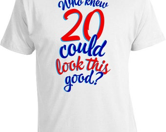 20th Birthday Gifts For Him Birthday Presents For Her 20th Birthday Shirt Bday Gift Who Knew 20 Could Look This Good Mens Ladies Tee DAT-227