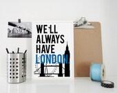 We'll Always Have London Art Travel Print - Typography Poster, England Britain United Kingdom - Big Ben London Eye London Bridge