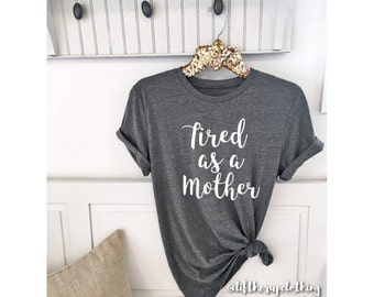 Tired as a Mother Shirt Boyfriend Style Tee Unisex Tee XS- 3XL  Cute Shirt Graphic Tee   Motherhood Mom Life Pregnancy New mom gift