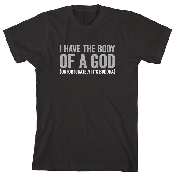 I Have The Body Of A God (unfortunately it's buddha) Shirt, funny, chubby, big guy - ID: 1579