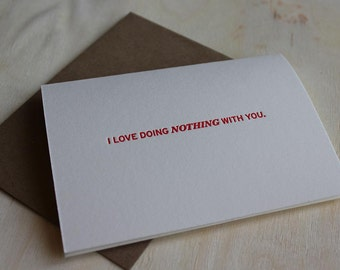 I Love Doing NOTHING With You. Letterpress Folded Greeting Card / Note Card / Loving Sentiment