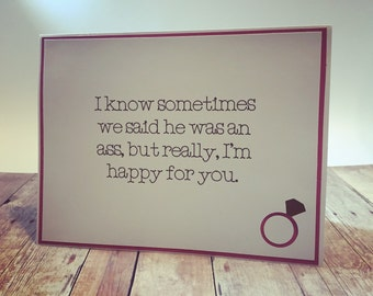 """Engagement Greeting Card """"I know sometimes we said he was an ass, but really, I'm happy for you."""""""