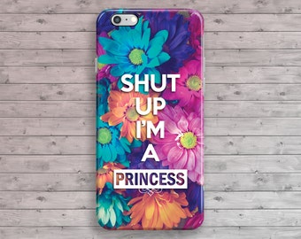 iPhone 6 Case Floral, Shut up I'm a Princess iPhone 7 Case, Quote Girly iPhone 6S, iPhone 7 Plus, iPhone 6S Plus, iPhone 5, 4 4S 5S 5C SE