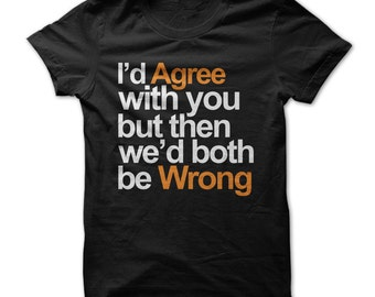 I'd Agree With You But Then We'd Both Be Wrong -  Funny T-Shirt - Multi Size and Color