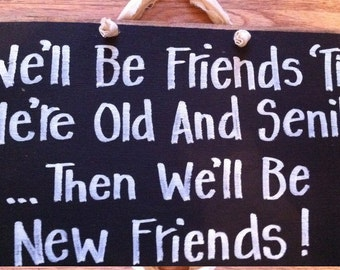 We'll be FRIENDS til old SENILE then new friends sign wood set of TWO bff gift