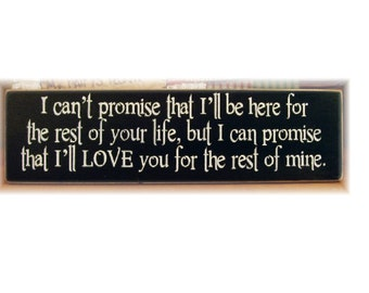 I can't promise I will be here for the rest of your life but I can promise I will love you for the rest of mine primitive wood sign