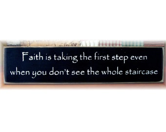 Faith is taking the first step even when you don't see the whole staircase primitive wood sign