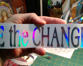 BE the CHANGE.  Vinyl Sticker/ Window Decal-  Prismatic Rainbow Silver