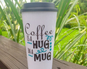 Coffee is a Hug in a Mug~Coffee Travel Mug~16 oz BPA free Plastic Travel Coffee Mug