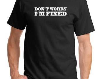 "Funny, ""Don't Worry I'm Fixed"" T -Shirt Ladies or Men's, All Adult Sizes XSmall to 6XLarge Color Choices"