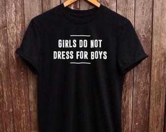 Girls do not dress for boys shirt - feminist shirts, feminism t shirt, fangirl tshirt, gifts for her, tumblr feminist tshirt, tumblr shirt