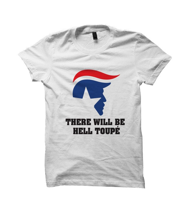 Donald Trump T-shirt There Will Be Hell To Toupe Shirt 2016