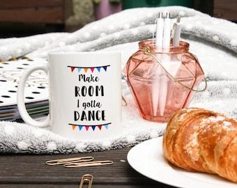 Dancer Mug - Dancer Gifts - Make Room I Gotta Dance Mug - Dancing Gifts - Funny Dancing Mug - Performer Gift - Dance Gift - Dance Show Mug