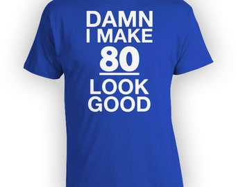 80th Birthday Gift Ideas For Women Bday Presents For Him Personalized Shirt Custom T Shirt I Make 80 Look Good Mens Ladies Tee - BG181