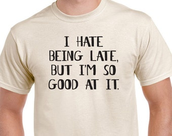I Hate Being Late, But I'm So Good At It tee. Always late, funny saying tshirt.