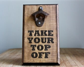 Take Your Top Off Bottle Opener - Custom Wall Mounted Bottle Opener
