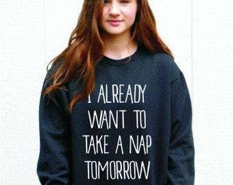 """Nap Sweatshirt """"I Already Want To Take A Nap Tomorrow"""""""