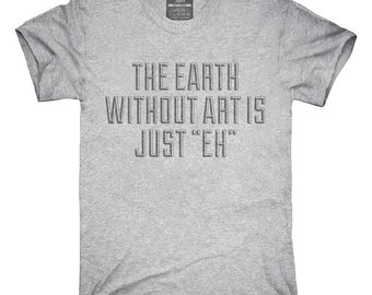 The Earth Without Art Is Just Eh Funny T-Shirt, Hoodie, Tank Top, Gifts