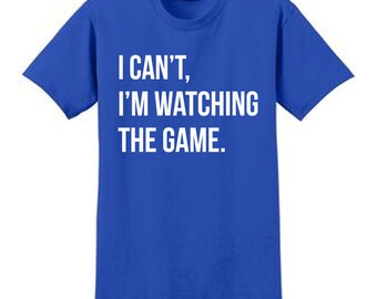 I Can't, I'm Watching The Game T-Shirt Sports Super Bowl Football Basketball Baseball Hockey Big Monday Super Tuesday ESPN Funny Humor