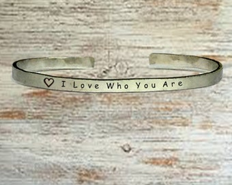 "Popular Jewelry Gifts - I Love Who You Are - Cuff Bracelet Jewelry Hand Stamped 1/4"" Organic, Smooth Texture Copper Brass or Aluminum"