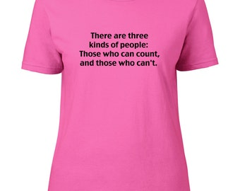 There are Three Kinds of People- Those Who Can Count and Those Who Can't- Funny, silly Female T shirt FTS1103