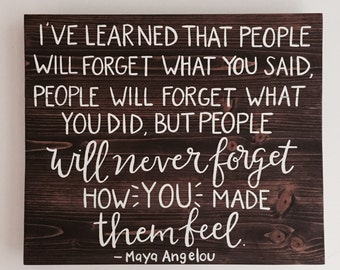 Handcrafted Wood Sign - Custom - I've Learned That People Will Forget What You Said / How You Made Them Feel - Maya Angelou Quote -20x16.5