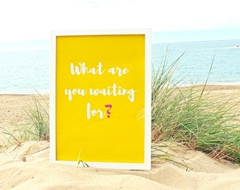 What Are You Waiting For?, Motivational Print, Motivational Quote, Inspirational Quote, Printed Quote, Wall Art, Typography Print, A3