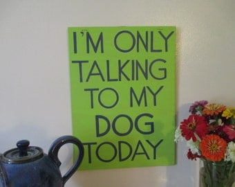 I'm Only Talking to my Dog Today Sign Hand Painted Wooden Sign