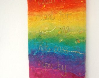 What is meant for you, will not pass you by - A Felted Rainbow Painting with Gold Stitched Quote. Affirmation Art. Original. Felt Painting