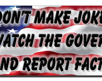 Bumper Sticker - I don't make jokes I just watch the government and report facts - Quote Me Printing #45