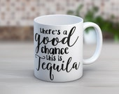 There's A Good Chance This Is Tequila // Funny Mugs // Coffee Mug