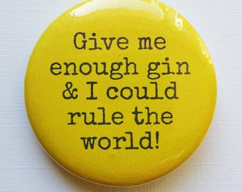 Give me enough gin and I could rule the world! - badge / button