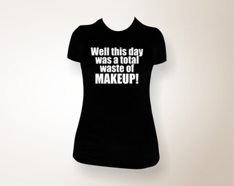 Well this day was a total waste of Makeup!  Women's Funny T-shirt, funny shirt, funny tee, funny t-shirt, men's funny shirt
