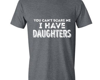You Can't Scare Me I have Daughters - Mens T-Shirt Dad Shirt Best Dad Gifts for Dad Shirt for Dad GRAY DAUGHTERS