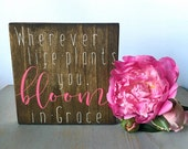 Wherever Life Plants You,  Bloom in Grace Handmade Wood Sign, Inspirational Sign, Bloom Where You are Planted, Painted Wood Sign