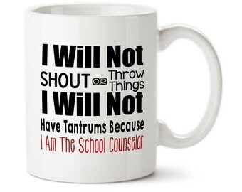 Coffee Mug, I Will Not Shout Or Throw Things I Will Not Have Tantrums, Because I Am The School Counselor, Counselor mug, School counselor