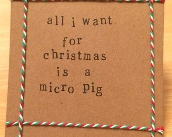 All I want for Christmas is a micro pig handmade Christmas card