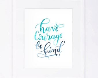 Have Courage Be Kind - Watercolor Brushed Calligraphy Print