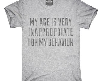 My Age Is Very Inappropriate For My Behavior T-Shirt, Hoodie, Tank Top, Gifts