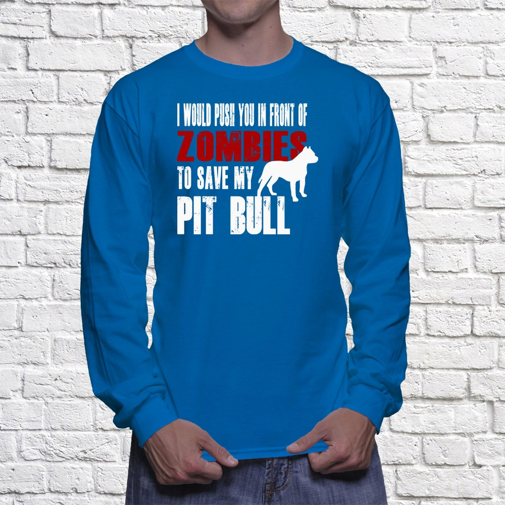 Pit Bull Long Sleeve Shirt - I Would Push You In Front Of Zombies To Save My Pit Bull - My Dog Pit Bull Long Sleeve shirt
