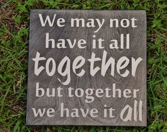 We May not have it all TOGETHER but Together we have it ALL Sign. Solid Wood, Hand Painted 1-Sided Sign. Custom Made - Options Available!!