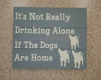 You're Not Really Drinking Alone If The Dogs Are Home Wood Sign