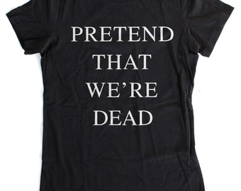 Pretend That We're Dead WOMENS T-SHIRT  -  S M L XL - Available in black, charcoal heather, heather grey, and white