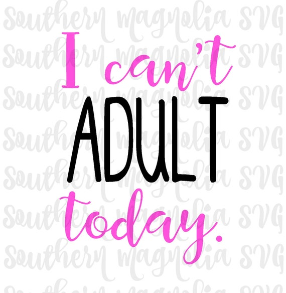 I Can T Adult Today Silhouette Cricut Cut File Svg