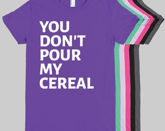 You Don't Pour My Cereal WOMENS T-Shirt (American Apparel)