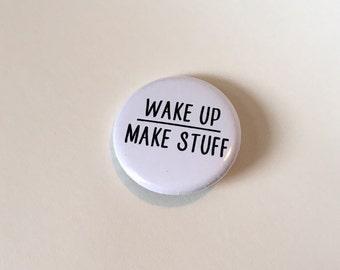 Wake Up Make Stuff Pin or Magnet